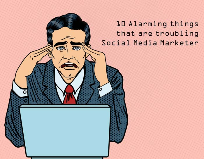 10 Alarming things that are troubling Social Media Marketer